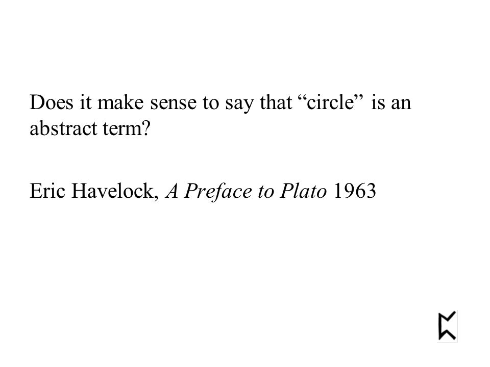"""Does it make sense to say that """"circle"""" is an abstract term? Eric Havelock, A Preface to Plato 1963"""
