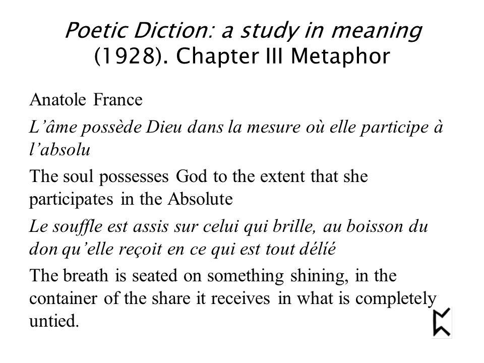 Poetic Diction: a study in meaning (1928). Chapter III Metaphor Anatole France L'âme possède Dieu dans la mesure où elle participe à l'absolu The soul