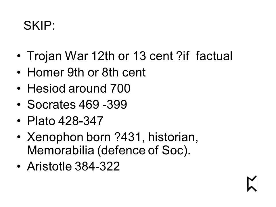 Trojan War 12th or 13 cent if factual Homer 9th or 8th cent Hesiod around 700 Socrates 469 -399 Plato 428-347 Xenophon born 431, historian, Memorabilia (defence of Soc).