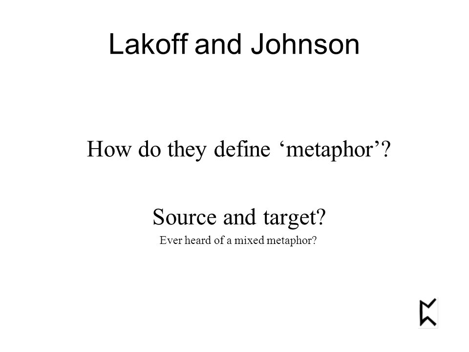 How do they define 'metaphor'? Source and target? Ever heard of a mixed metaphor? Lakoff and Johnson