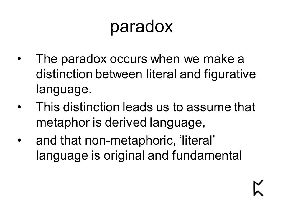 paradox The paradox occurs when we make a distinction between literal and figurative language. This distinction leads us to assume that metaphor is de