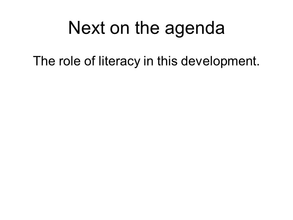 Next on the agenda The role of literacy in this development.