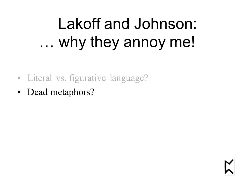 Literal vs. figurative language Dead metaphors Lakoff and Johnson : … why they annoy me!