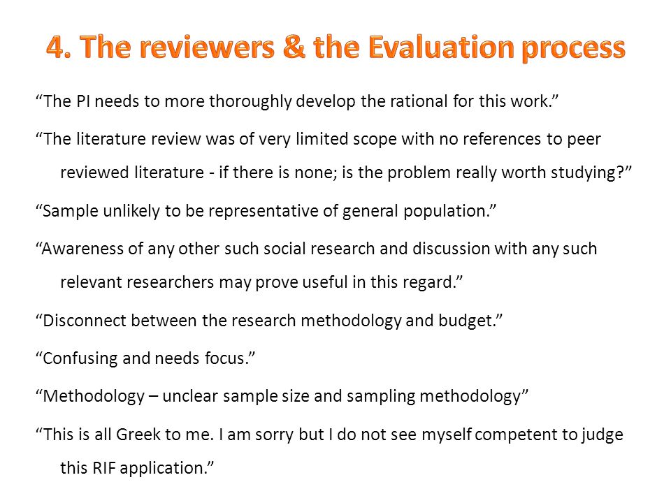 The PI needs to more thoroughly develop the rational for this work. The literature review was of very limited scope with no references to peer reviewed literature - if there is none; is the problem really worth studying Sample unlikely to be representative of general population. Awareness of any other such social research and discussion with any such relevant researchers may prove useful in this regard. Disconnect between the research methodology and budget. Confusing and needs focus. Methodology – unclear sample size and sampling methodology This is all Greek to me.