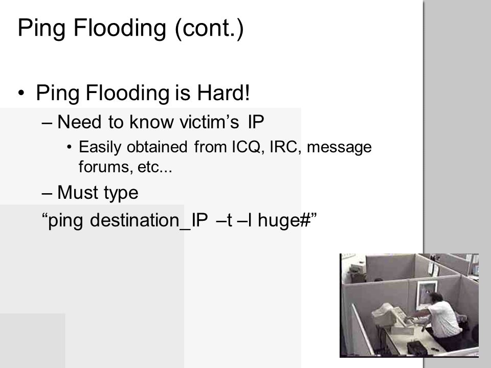 Ping Flooding (cont.) Ping Flooding's impact –Ties up victim's bandwidth –Forces dialup users to disconnect –May cause victim's machine to crash