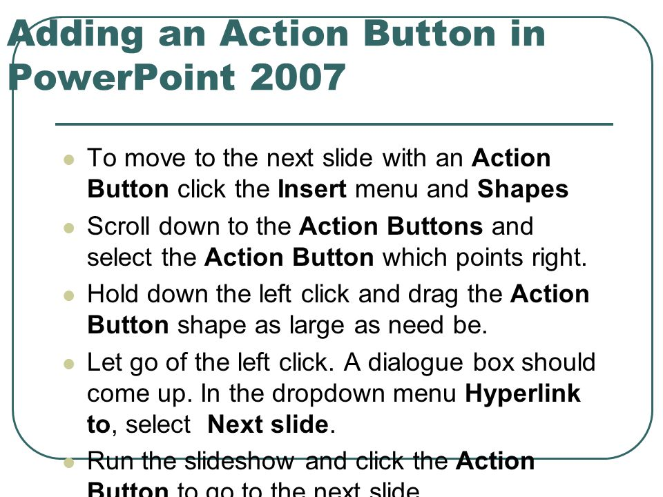 Adding an Action Button in PowerPoint 2007 To move to the next slide with an Action Button click the Insert menu and Shapes Scroll down to the Action Buttons and select the Action Button which points right.