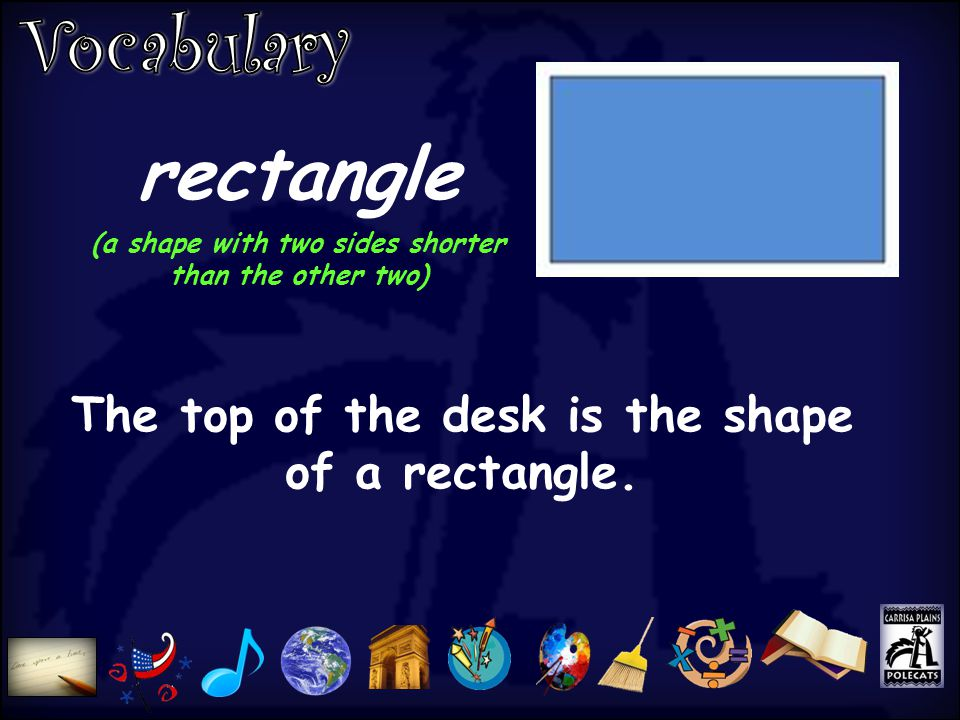 rectangle (a shape with two sides shorter than the other two) The top of the desk is the shape of a rectangle.
