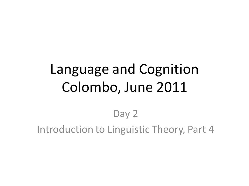 Language and Cognition Colombo, June 2011 Day 2 Introduction to Linguistic Theory, Part 4