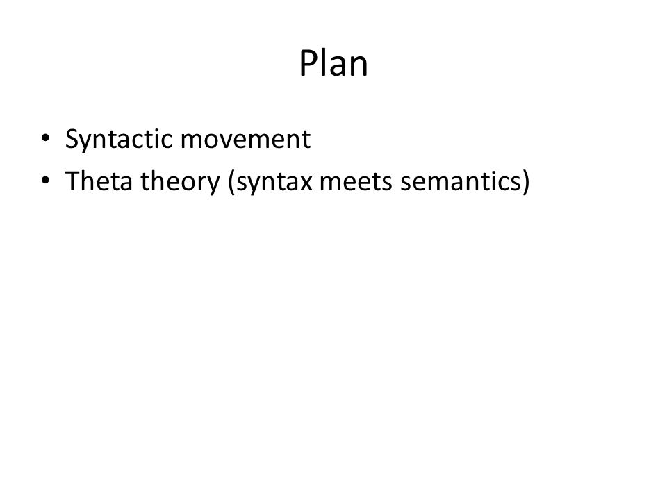 Plan Syntactic movement Theta theory (syntax meets semantics)