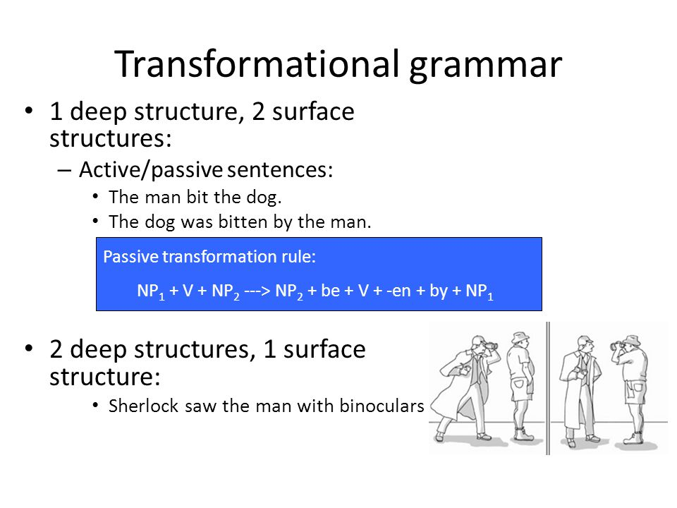 Transformational grammar 1 deep structure, 2 surface structures: – Active/passive sentences: The man bit the dog. The dog was bitten by the man. 2 dee