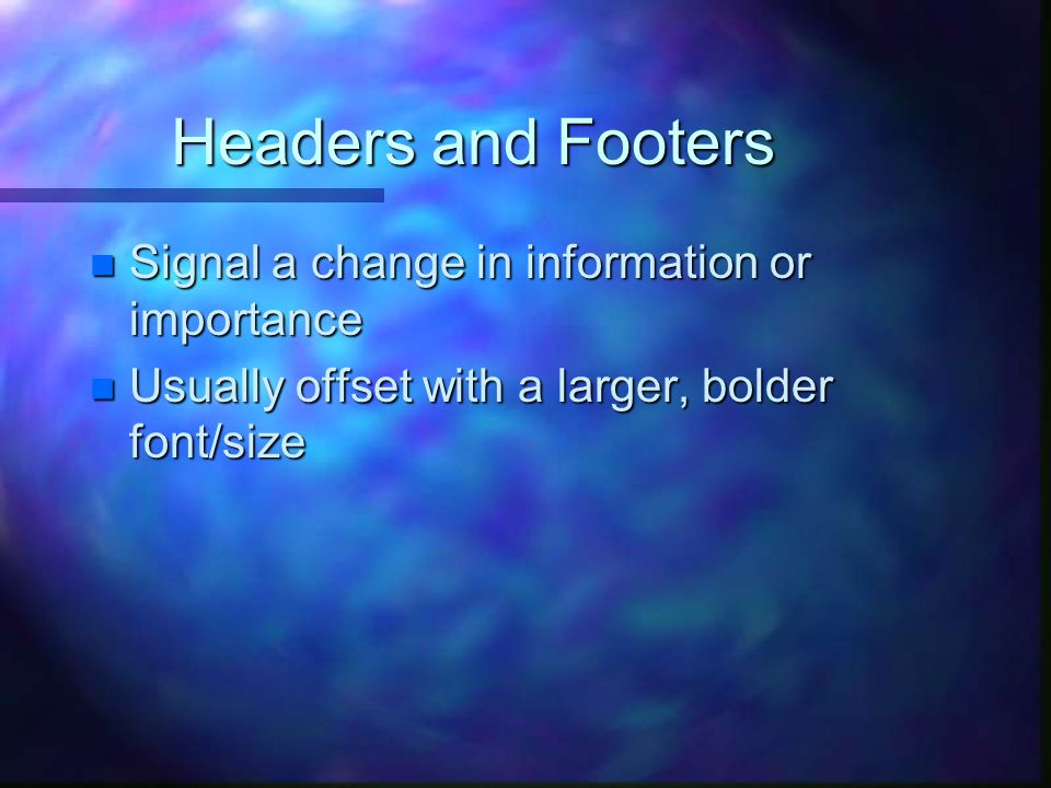 Headers and Footers n Signal a change in information or importance n Usually offset with a larger, bolder font/size
