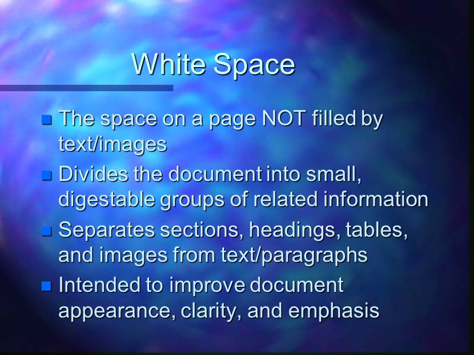 White Space n The space on a page NOT filled by text/images n Divides the document into small, digestable groups of related information n Separates sections, headings, tables, and images from text/paragraphs n Intended to improve document appearance, clarity, and emphasis