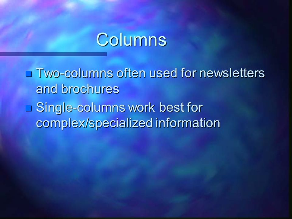 Columns n Two-columns often used for newsletters and brochures n Single-columns work best for complex/specialized information