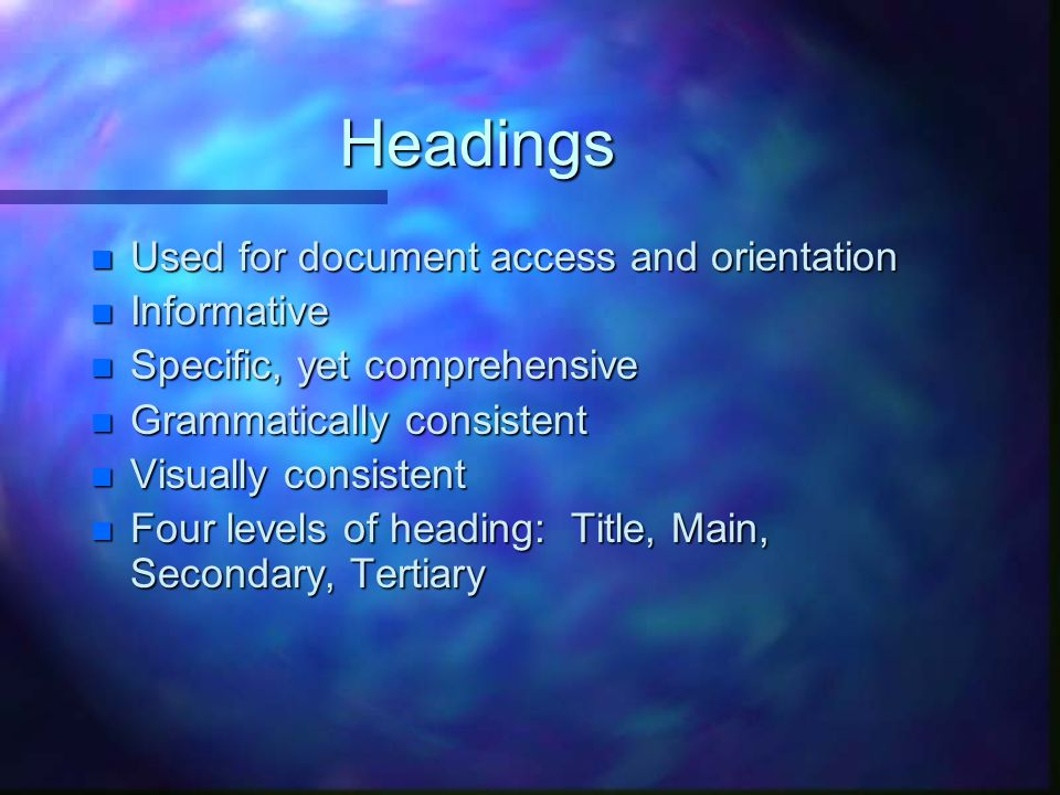 Headings n Used for document access and orientation n Informative n Specific, yet comprehensive n Grammatically consistent n Visually consistent n Four levels of heading: Title, Main, Secondary, Tertiary
