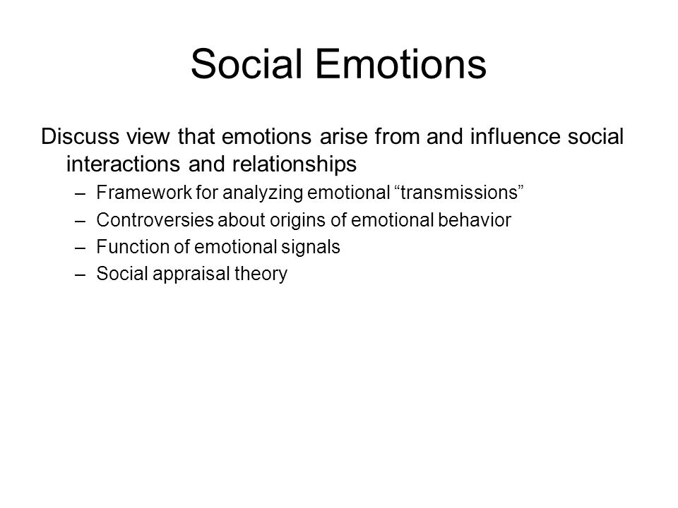 Social Emotions Discuss view that emotions arise from and influence social interactions and relationships –Framework for analyzing emotional transmissions –Controversies about origins of emotional behavior –Function of emotional signals –Social appraisal theory