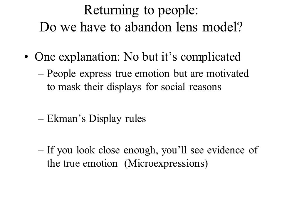 Returning to people: Do we have to abandon lens model? One explanation: No but it's complicated –People express true emotion but are motivated to mask