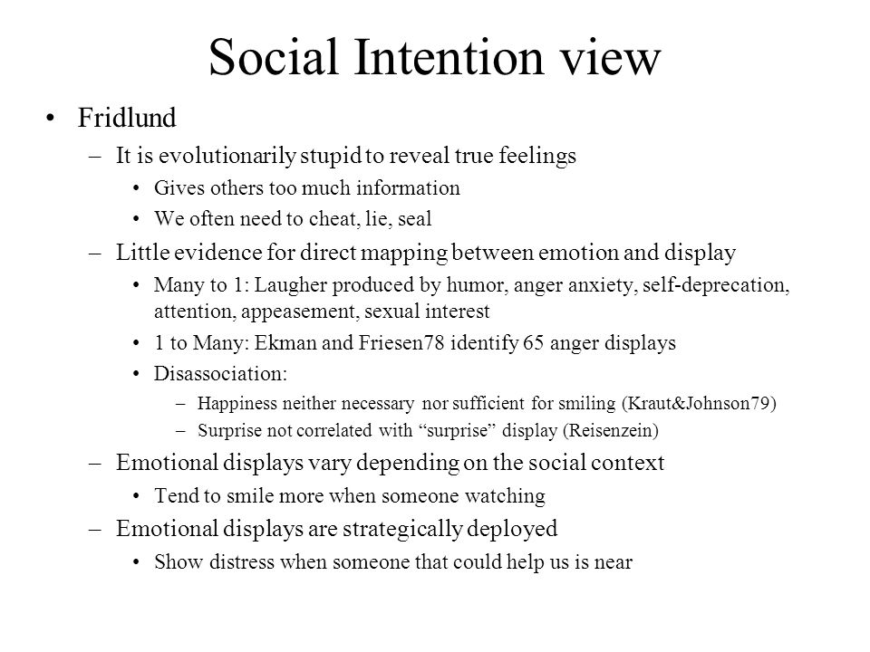 Social Intention view Fridlund –It is evolutionarily stupid to reveal true feelings Gives others too much information We often need to cheat, lie, sea