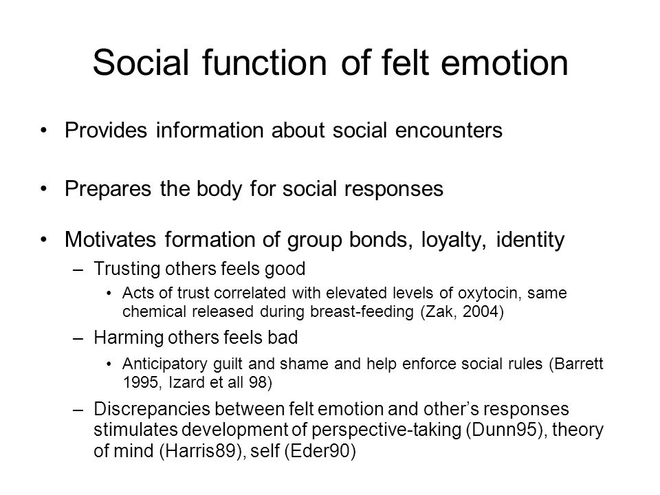 Social function of felt emotion Provides information about social encounters Prepares the body for social responses Motivates formation of group bonds, loyalty, identity –Trusting others feels good Acts of trust correlated with elevated levels of oxytocin, same chemical released during breast-feeding (Zak, 2004) –Harming others feels bad Anticipatory guilt and shame and help enforce social rules (Barrett 1995, Izard et all 98) –Discrepancies between felt emotion and other's responses stimulates development of perspective-taking (Dunn95), theory of mind (Harris89), self (Eder90)