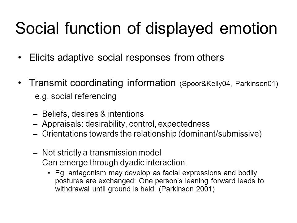 Social function of displayed emotion Elicits adaptive social responses from others Transmit coordinating information (Spoor&Kelly04, Parkinson01) e.g.