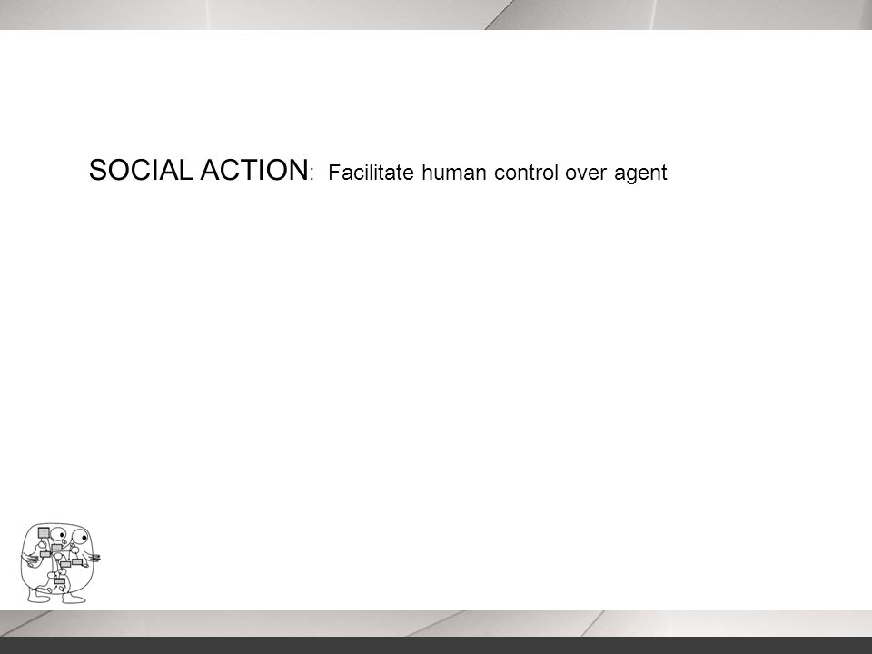 SOCIAL ACTION : Facilitate human control over agent