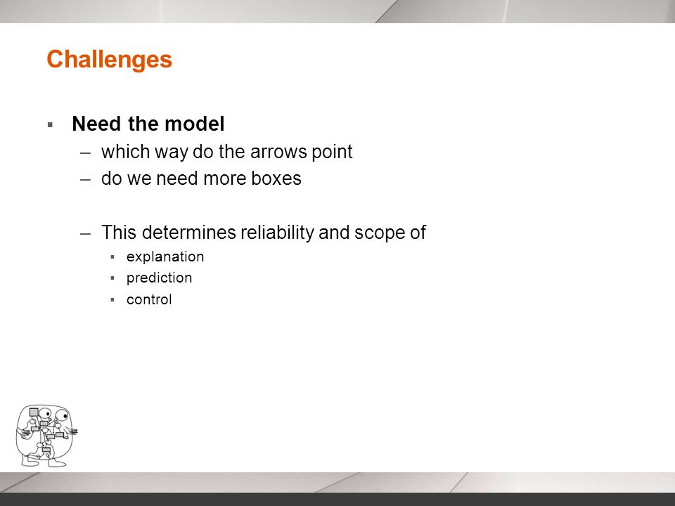 Challenges  Need the model –which way do the arrows point –do we need more boxes –This determines reliability and scope of  explanation  prediction  control