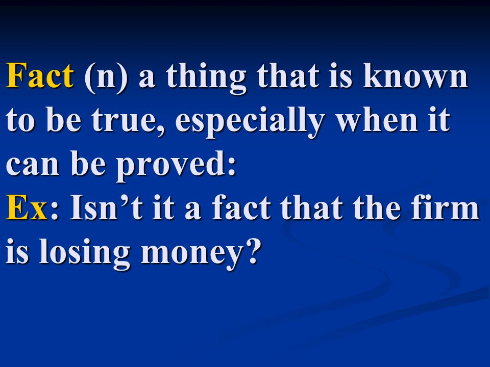 Fact (n) a thing that is known to be true, especially when it can be proved: Ex: Isn't it a fact that the firm is losing money