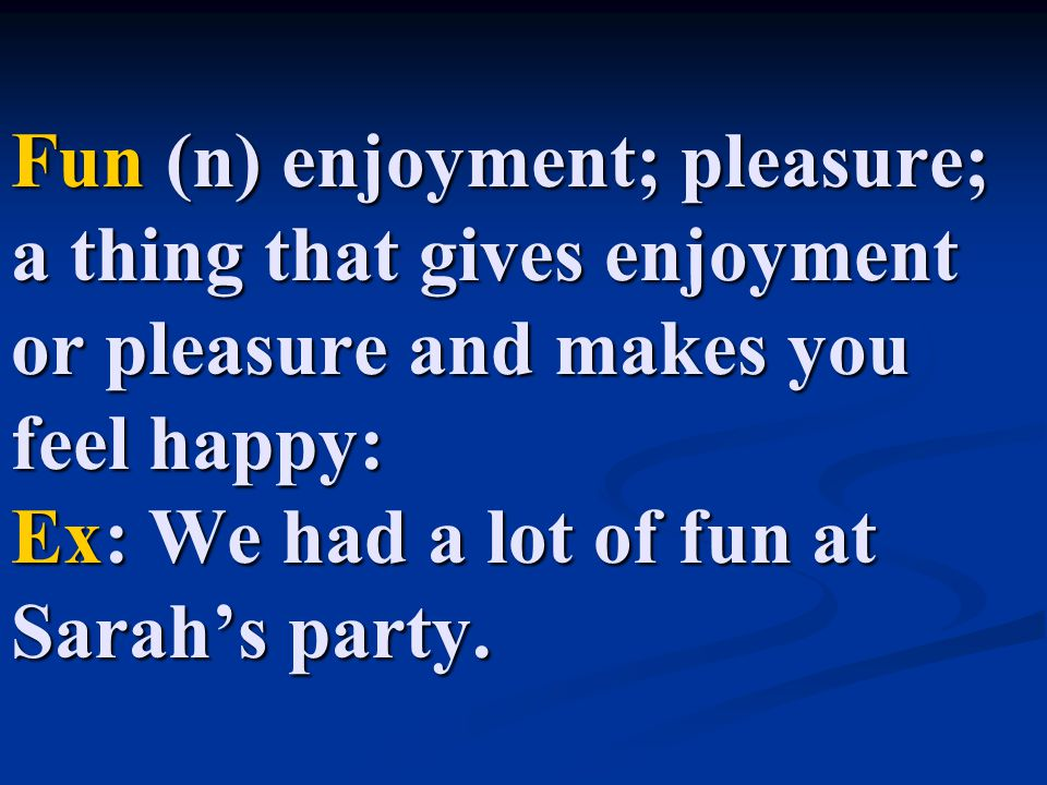 Fun (n) enjoyment; pleasure; a thing that gives enjoyment or pleasure and makes you feel happy: Ex: We had a lot of fun at Sarah's party.
