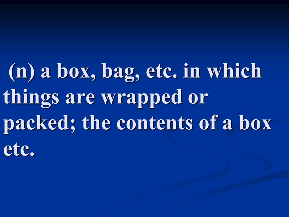 (n) a box, bag, etc. in which things are wrapped or packed; the contents of a box etc.