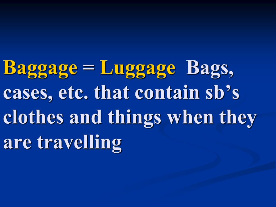 Baggage = Luggage Bags, cases, etc. that contain sb's clothes and things when they are travelling