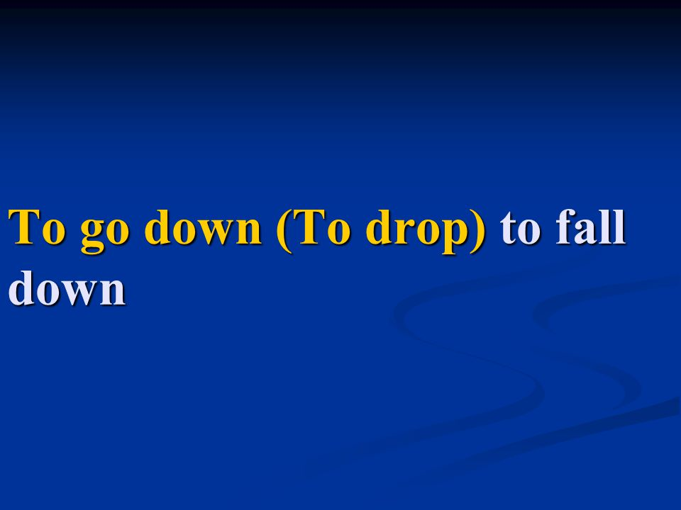 To go down (To drop) to fall down