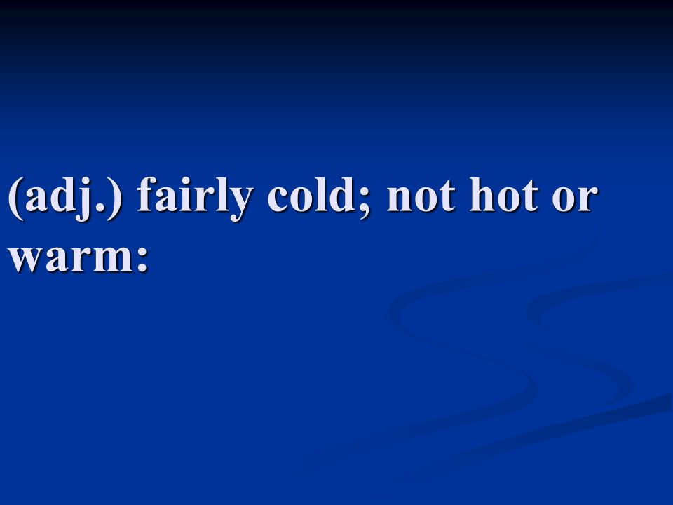 (adj.) fairly cold; not hot or warm:
