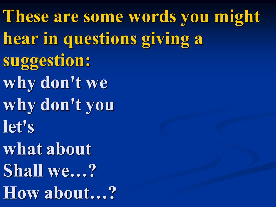 These are some words you might hear in questions giving a suggestion: why don t we why don t you let s what about Shall we….