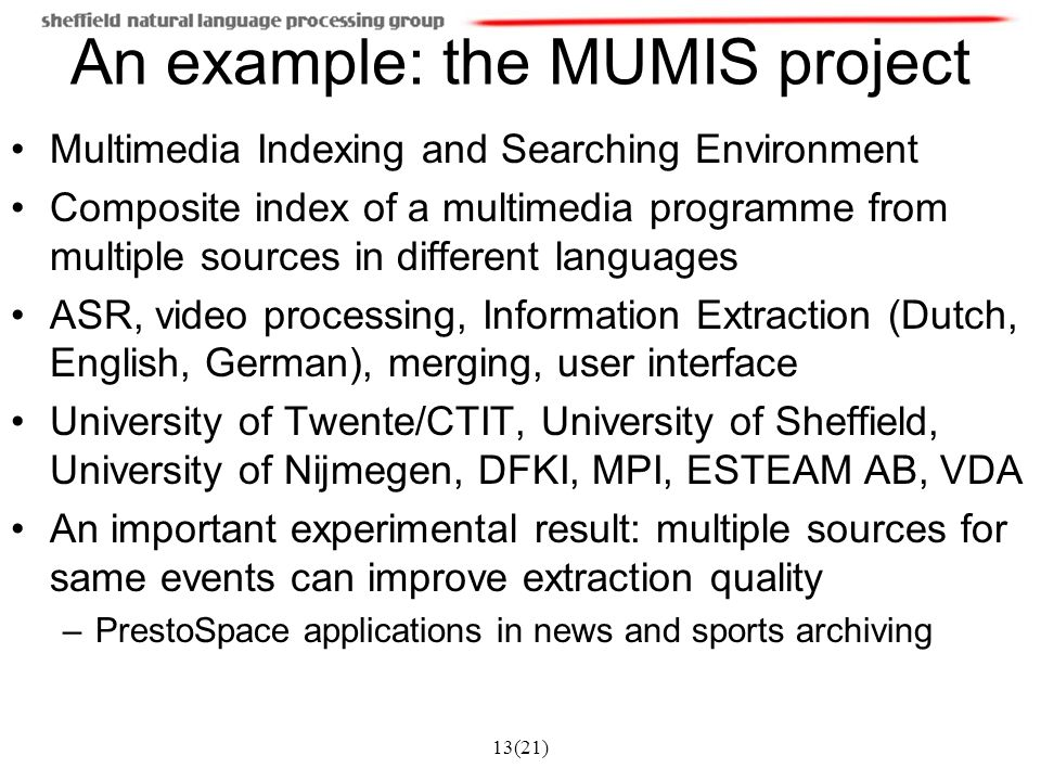 13(21) An example: the MUMIS project Multimedia Indexing and Searching Environment Composite index of a multimedia programme from multiple sources in different languages ASR, video processing, Information Extraction (Dutch, English, German), merging, user interface University of Twente/CTIT, University of Sheffield, University of Nijmegen, DFKI, MPI, ESTEAM AB, VDA An important experimental result: multiple sources for same events can improve extraction quality –PrestoSpace applications in news and sports archiving