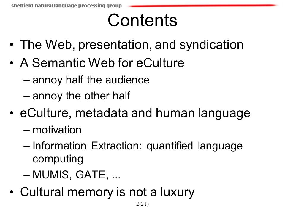 3(21) Syndication and Mediation The web promotes diversity, but also fragmentation Original web: separate content and presentation ( this is a header , not set in 20 point bold font ) Now: many incompatible/inaccessible interfaces Memory Institutions (museums, libraries, archives) need to: –pool their impact: syndication in networked communities –support repurposable content Therefore data must be presentation independent Candidate technologies: DC, CIDOC, XML, RSS, RDF, OWL ( semantic web )...
