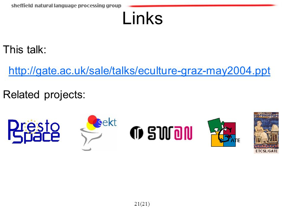 21(21) Links This talk: http://gate.ac.uk/sale/talks/eculture-graz-may2004.ppt Related projects: