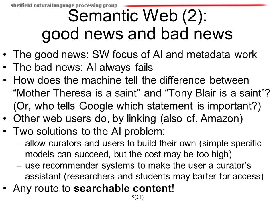 5(21) Semantic Web (2): good news and bad news The good news: SW focus of AI and metadata work The bad news: AI always fails How does the machine tell the difference between Mother Theresa is a saint and Tony Blair is a saint .