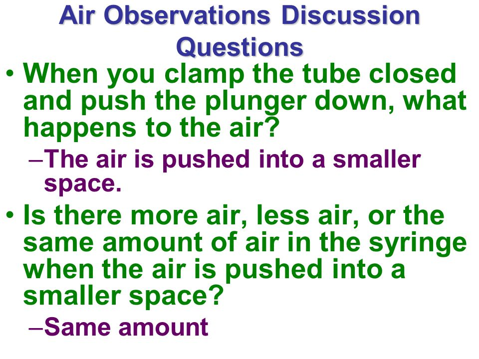 Air Observations Discussion Questions When you clamp the tube closed and push the plunger down, what happens to the air.