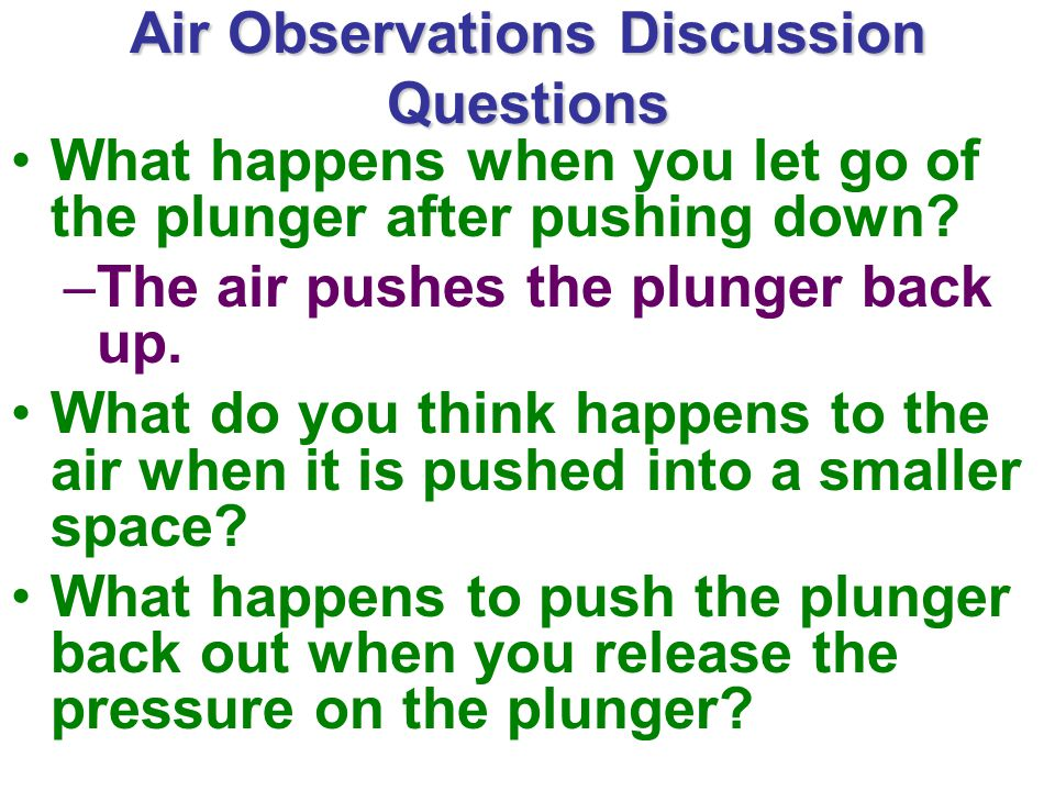 Air Observations Discussion Questions What happens when you let go of the plunger after pushing down.