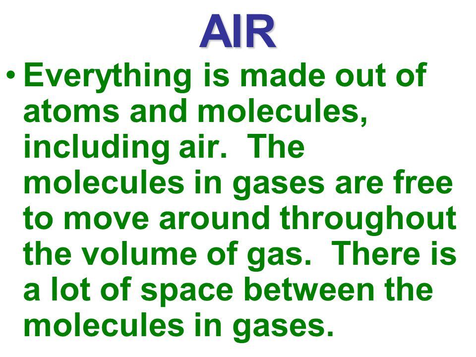 AIR Everything is made out of atoms and molecules, including air.