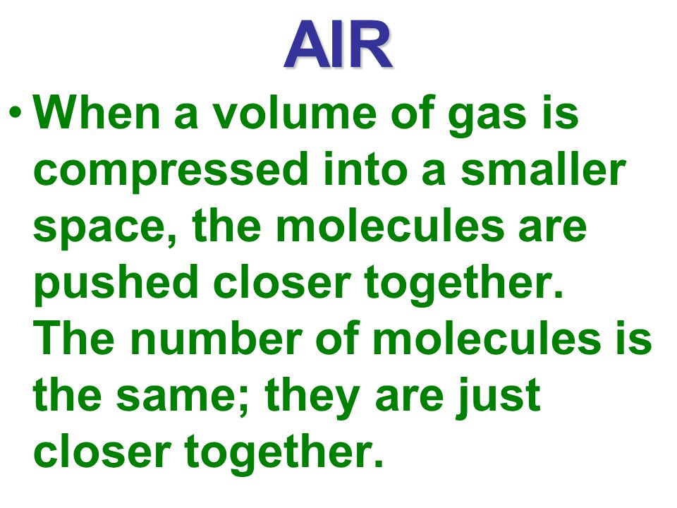AIR When a volume of gas is compressed into a smaller space, the molecules are pushed closer together.