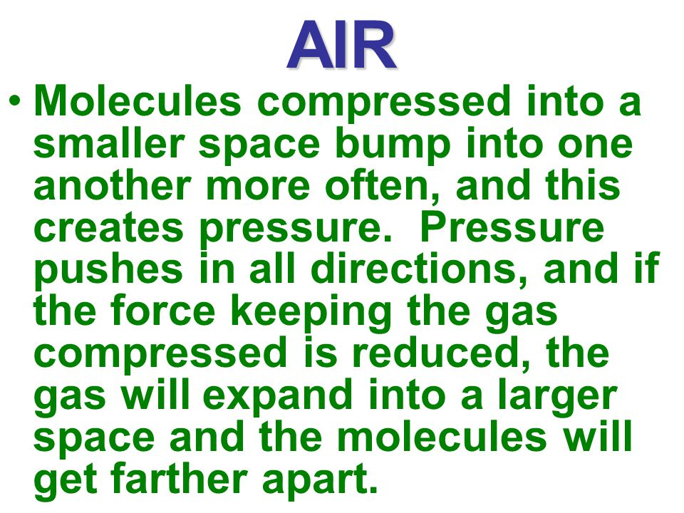 AIR Molecules compressed into a smaller space bump into one another more often, and this creates pressure.