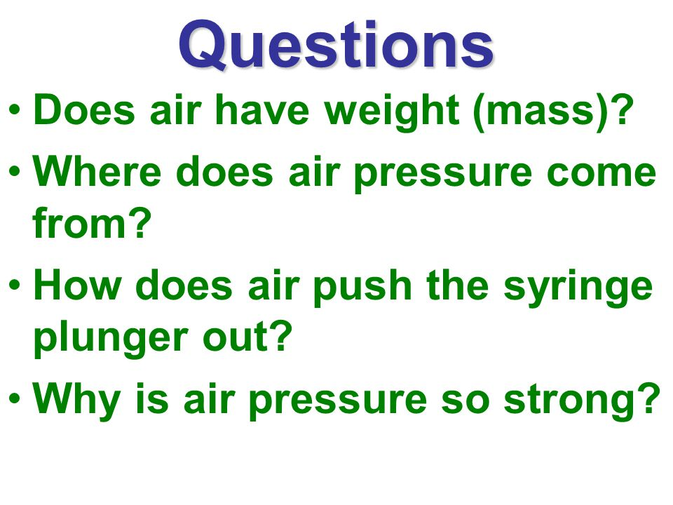 Questions Does air have weight (mass).Where does air pressure come from.