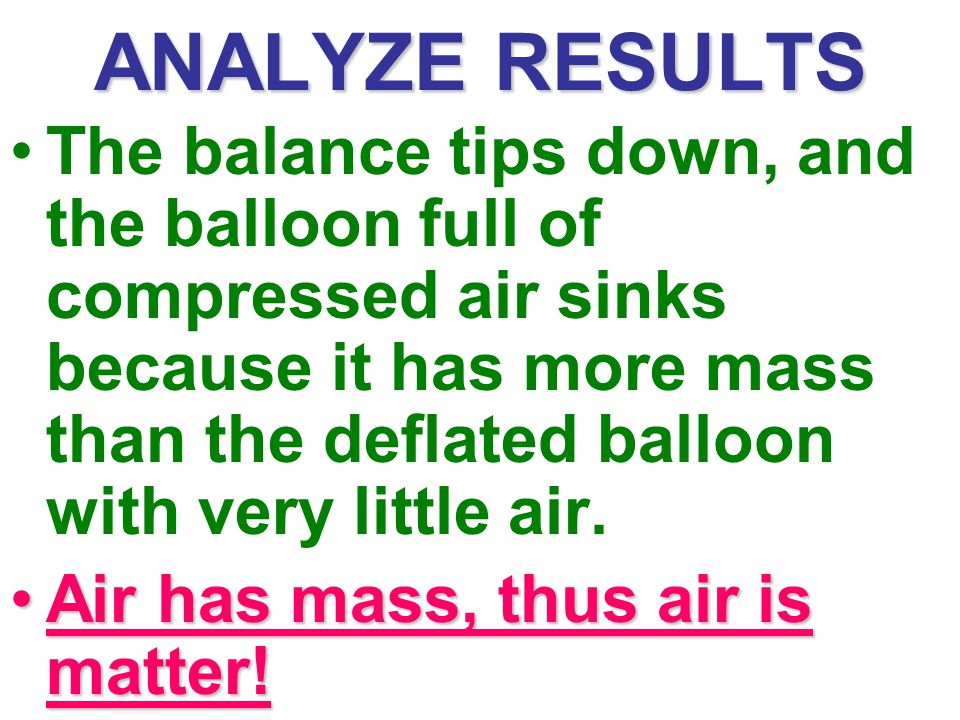 ANALYZE RESULTS The balance tips down, and the balloon full of compressed air sinks because it has more mass than the deflated balloon with very little air.