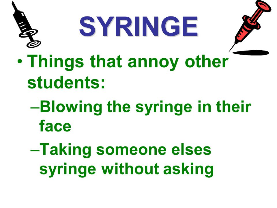 SYRINGE Things that annoy other students: –Blowing the syringe in their face –Taking someone elses syringe without asking