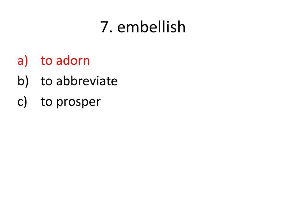 7. embellish a)to adorn b)to abbreviate c)to prosper