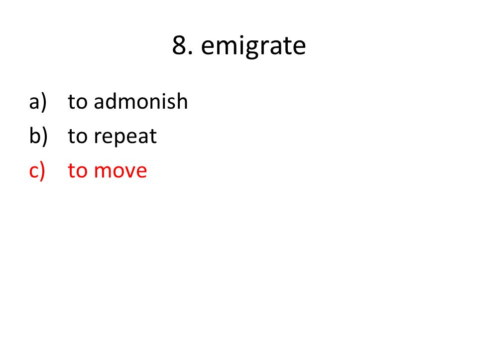 8. emigrate a)to admonish b)to repeat c)to move