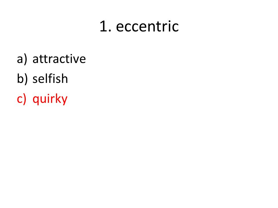 1. eccentric a)attractive b)selfish c)quirky
