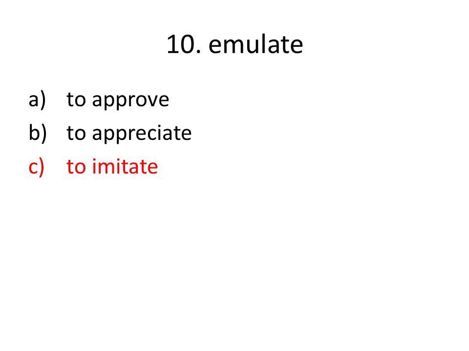 10. emulate a)to approve b)to appreciate c)to imitate