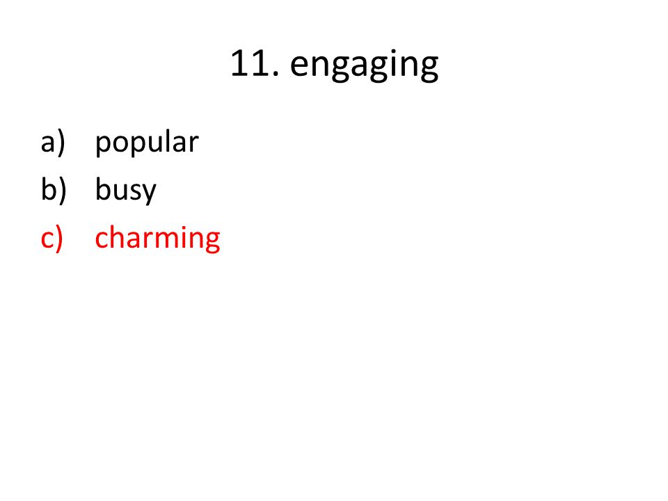 11. engaging a)popular b)busy c)charming