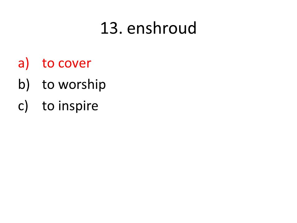 13. enshroud a)to cover b)to worship c)to inspire